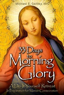 33 Days to Morning Glory: A Do-It- Yourself Retreat in Preparation for Marian Consecration  -     By: Father Michael Gaitley