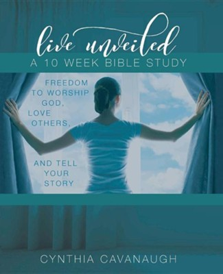 Live Unveiled: Freedom to Worship God, Love Others and Tell Your Story  -     By: Cynthia Cavanaugh