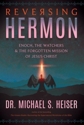 Reversing Hermon: Enoch, the Watchers, and the Forgotten Mission of Jesus Christ  -     By: Michael S. Heiser