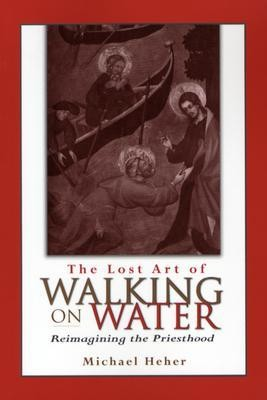 The Lost Art of Walking on Water: Reimagining the Priesthood  -     By: Michael Heher