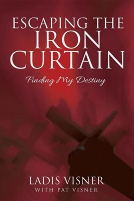 Escaping the Iron Curtain: Finding My Destiny  -     By: Ladis Visner, Pat Visner