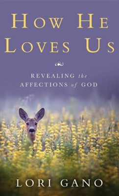 How He Loves Us: Revealing the Affections of God  -     By: Lori Gano