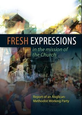 Fresh Expressions in the Mission of the Church: Report of an Anglican-Methodist Working Party on the Ecclesiology of Emerging Churches  -     By: Church House Publishing