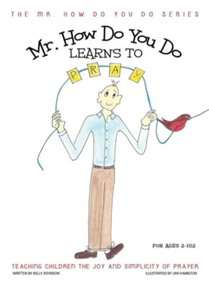 Mr. How Do You Do Learns to Pray: Teaching Children the Joy and Simplicity of Prayer  -     By: Kelly Johnson     Illustrated By: Jan Hamilton