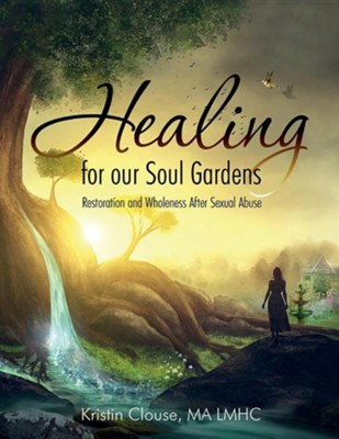 Healing for Our Soul Gardens: Restoration and Wholeness After Sexual Abuse  -     By: Kristin Clouse