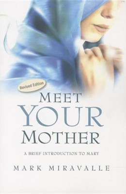 Meet Your Mother: A Brief Introduction to MaryRevised Edition  -     By: Mark Miravalle, Michael Gaitley