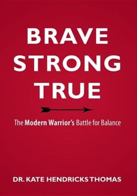 Brave, Strong, and True: The Modern Warrior's Battle for Balance  -     By: Kate Thomas
