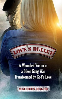 Love's Bullet: A Wounded Victim in a Biker Gang War Transformed by God's Love  -     By: Maureen Hager