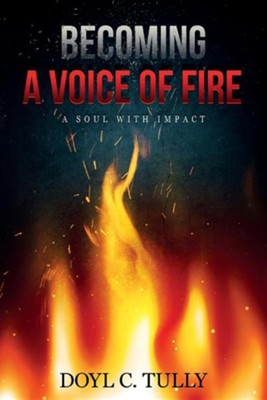 Becoming a Voice of Fire: A Soul with Impact  -     By: Doyl C. Tully