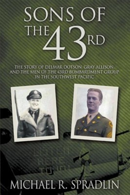 Sons of the 43rd: The Story of Delmar Dotson, Gray Allison, and the Men of the 43rd Bombardment Group in the Southwest Pacific  -     By: Michael R. Spradlin