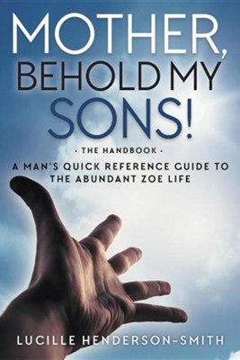 Mother, Behold My Sons: A Man's Quick Reference Guide to the Abundant Zoe Life  -     By: Lucille Henderson-Smith