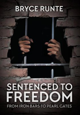 Sentenced to Freedom: From Iron Bars to Pearl Gates  -     By: Bryce Runte