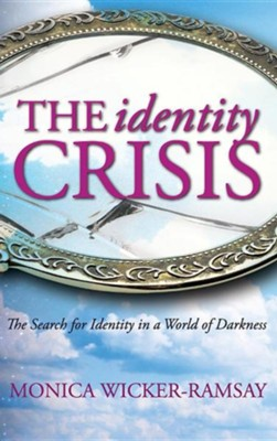 The Identity Crisis: The Search for Identity in a World of Darkness  -     By: Monica Wicker-Ramsay