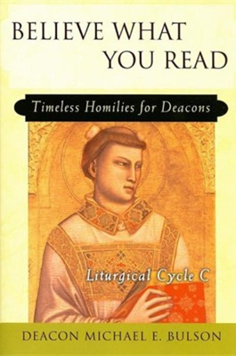 Believe What You Read: Timeless Homilies for Deacons; Liturgical Cycle C  -     By: Michael E. Bulson