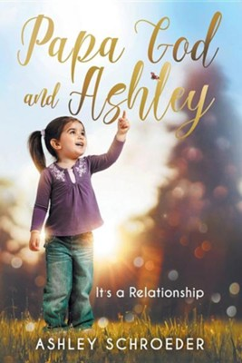 Papa God and Ashley: It's a Relationship  -     By: Ashley Schroeder