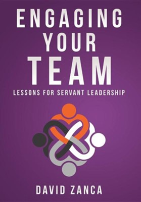 Engaging Your Team: Lessons for Servant Leadership  -     By: David Zanca