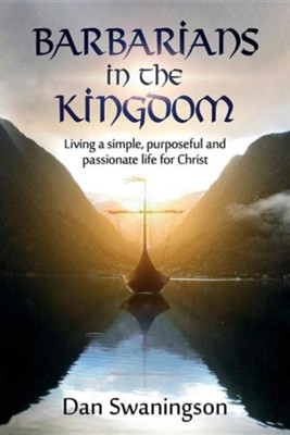Barbarians in the Kingdom: Living a Simple, Purposeful, and Passionate Life for Christ  -     By: Dan Swaningson