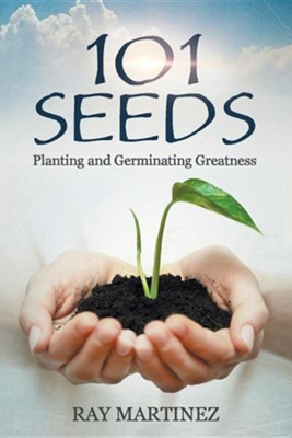 101 Seeds: Planting and Germinating Greatness  -     By: Ray Martinez