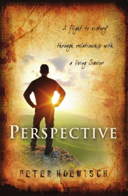 Perspective: A Flight to Victory Through Relationship with a Living Savior  -     By: Peter Hoewisch