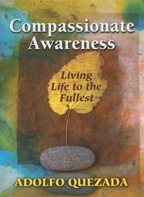 Compassionate Awareness: Living Life to the Fullest  -     By: Adolfo Quezada