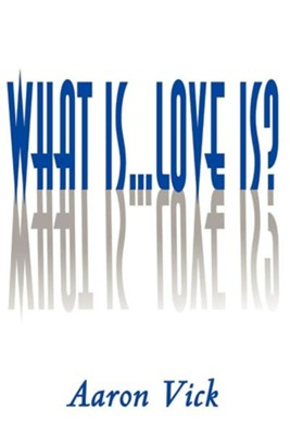 What Is...Love Is?  -     By: Aaron Vick