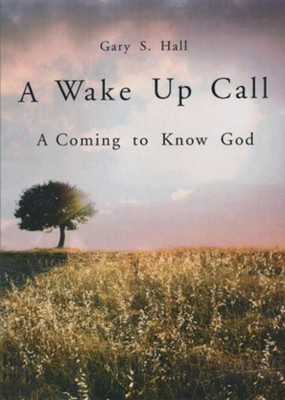 A Wake Up Call: A Coming to Know God  -     By: Gary S. Hall