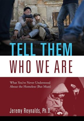 Tell Them Who We Are: What You've Never Understood about the Homeless (But Must)  -     By: Jeremy Reynalds PhD