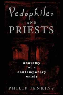 Pedophiles and Priests: Anatomy of a Contemporary Crisis  -     By: Philip Jenkins