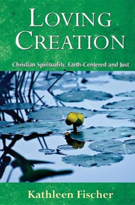 Loving Creation: Christian Spirituality, Earth-Centered and Just  -     By: Kathleen Fischer