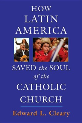 How Latin America Saved the Soul of the Catholic Church  -     By: Edward L. Cleary