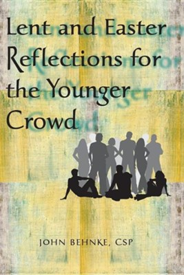 Lent and Easter Reflections for the Younger Crowd  -     By: John Behnke CSP