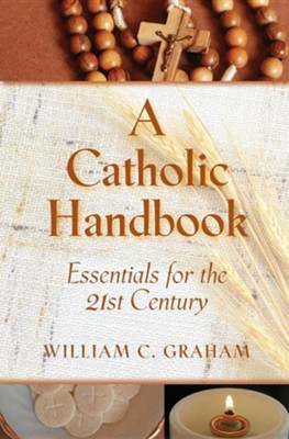 A Catholic Handbook: Essentials for the 21st Century: Explanations, Definitions, Prompts, Prayers, and Examples  -     By: William C. Graham Ph.D.