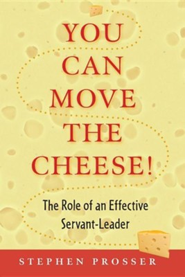 You Can Move the Cheese!: The Role of an Effective Servant-Leader  -     By: Stephen Prosser