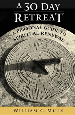 A 30 Day Retreat: A Personal Guide to Spiritual Renewal  -     By: William C. Mills