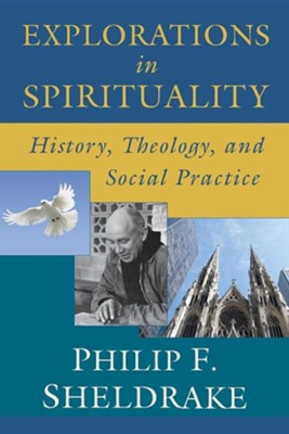 Explorations in Spirituality: History, Theology, and Social Practice  -     By: Philip Sheldrake