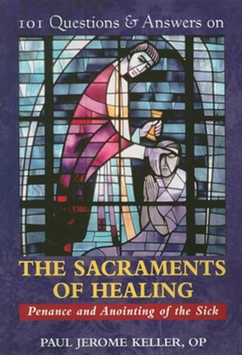 101 Questions & Answers on the Sacraments of Healing: Penance and Anointing of the Sick  -     By: Paul Jerome Keller