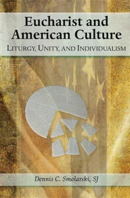 Eucharist and American Culture: Liturgy, Unity, and Individualism  -     By: Dennis Chester Smolarski