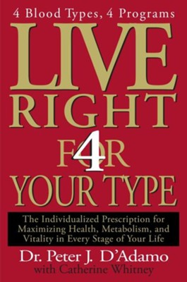 Live Right 4 Your Type: The Individualized Prescription for Maximizing Health, Metabolism, and Vitality in Every Stage of Your Life  -     By: Peter J. D'Adamo, Catherine Whitney