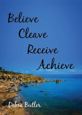 Believe, Cleave, Receive, Achieve   -     By: Debra Butler