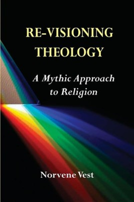Re-Visioning Theology: A Mythic Approach to Religion  -     By: Norvene Vest