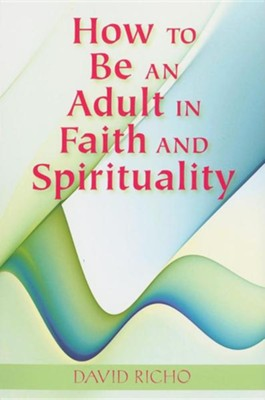 How to Be an Adult in Faith and Spirituality  -     By: David Richo