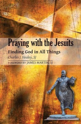 Praying with the Jesuits: Finding God in All Things  -     By: Charles J. Healey, James Martin