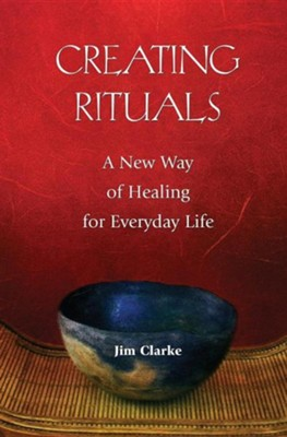 Creating Rituals: A New Way of Healing for Everyday Life  -     By: Jim Clarke