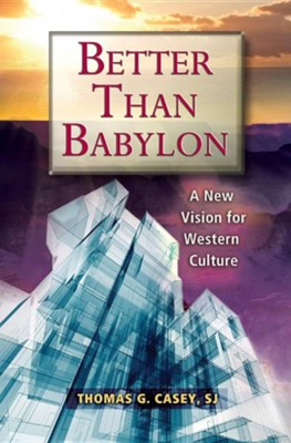 Better Than Babylon: A New Vision for Western Culture  -     By: Thomas G. Casey SJ