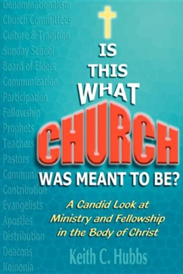 Is That What Church Was Meant to Be?: A Candid Look at Ministry and Fellowship in the Body of Christ  -     By: Keith C. Hubbs