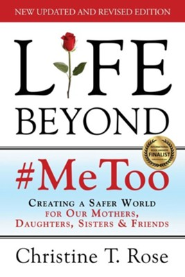 Life Beyond #MeToo: Creating a Safer World for Our Mothers, Daughters, Sisters & Friends  -     By: Christine T. Rose
