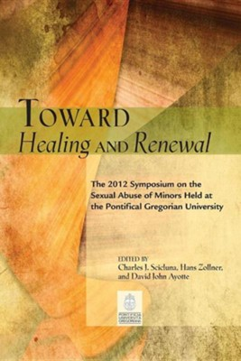 Toward Healing and Renewal: The 2012 Gregorian Symposium on Sexual Abuse of Minors  -     Edited By: Charles J. Scicluna, Hans Zollner, David J. Ayotte     By: Charles J. Scicluna(ED.), Hans Zollner(ED.) & David J. Ayotte(ED.)