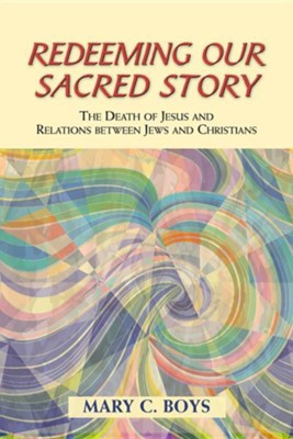 Redeeming Our Sacred Story: The Death of Jesus and Relations between Jews and Christians  -     By: Mary C. Boys