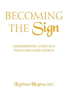 Becoming the Sign: Sacraments in a Post-Conciliar Church  -     By: Kathleen Hughes