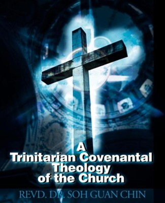 A Trinitarian Covenantal Theology of the Church  -     By: Soh Guan Chin